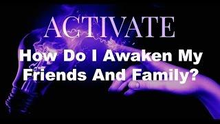 How Do I Awaken My Friends And Family?