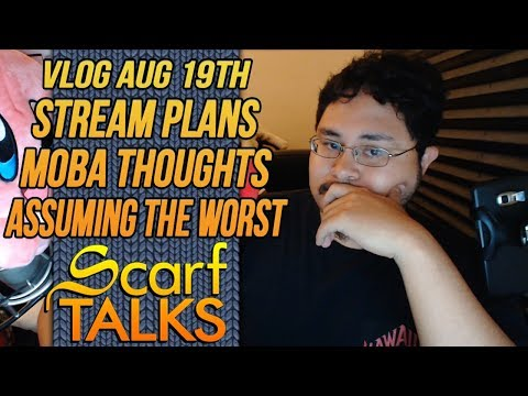 ScarfVLOG'D - August 19th: Stream Plans, Moba Thoughts, & Assuming the Worst