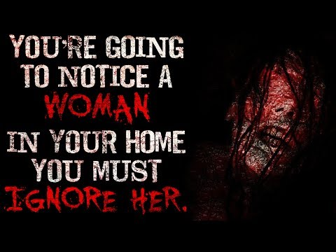 """You're going to notice a woman in your home, you must ignore her"" Creepypasta"