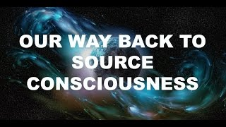 Our Way Back To Source Consciousness