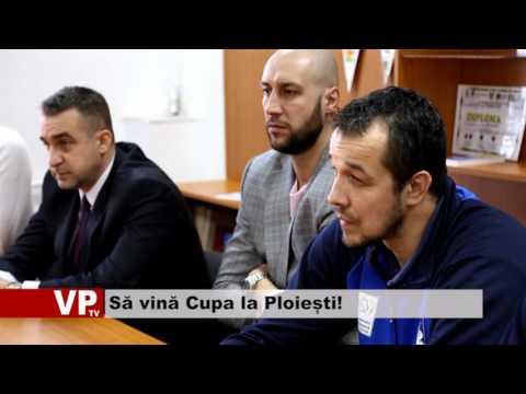 Să vină Cupa la Ploiești