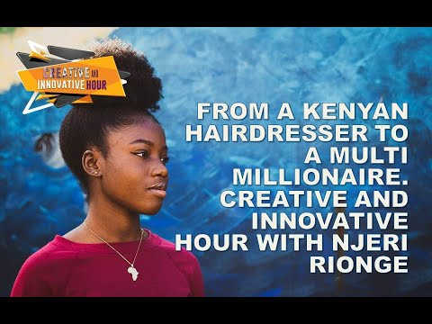 FROM A KENYAN HAIRDRESSER TO A MULTI MILLIONAIRE. CREATIVE AND INNOVATIVE HOUR WITH NJERI RIONGE.