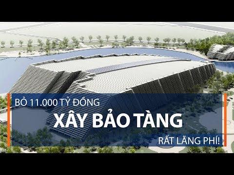Bỏ 11.000 tỷ đồng xây bảo tàng: Rất lãng phí! | VTC1 - Thời lượng: 11 phút.