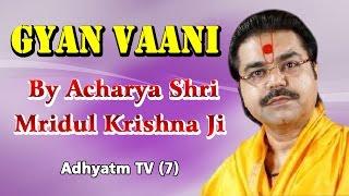GYAN VAANI || Shradhey Acharya Shri Mridul Krishna Ji || Adhyatm TV (7