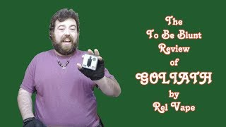 The To Be Blunt Review of Goliath by Rel Vape by  To Be Blunt