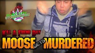 Kill A Friend Day  Moose Gets Murderd