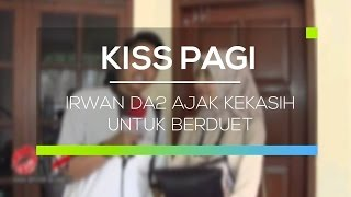 Video Irwan DA2 Ajak Kekasih untuk Berduet - Kiss Pagi MP3, 3GP, MP4, WEBM, AVI, FLV September 2018