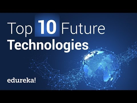 Top 10 Future Technologies That Will Change Our World | Future Technology | Edureka