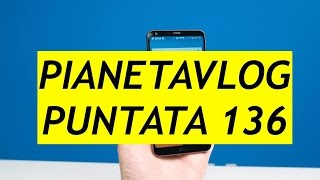 PianetaVlog 136: OnePlus 5, LG G6 Mini, Umidigi Crystal, Galaxy S8 Update