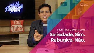Padre Reginaldo Manzotti – Seriedade, Sim. Rabugice, Não.