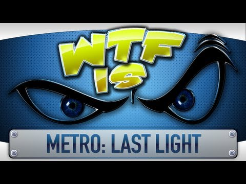 ► WTF Is... - Metro: Last Light ?