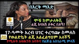 Ethiopia: በእርቅ ማእድ 17-ዓመት አረብ ሀገር ተረግጬ ስመለስ የወልድኳት ልጄ አልፈልግህም አለችኝ የሚሉት አዛዉንት አባትና የልጅቷ አስገራሚ ምላሽ