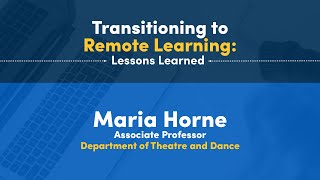 Transitioning to Remote Learning: Lessons Learned Maria Horne Associate Professor Department of Theatre and Dance