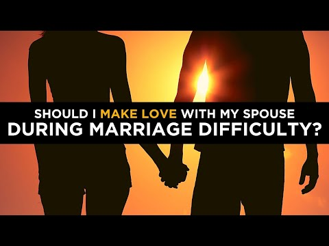 Should I Make Love With My Spouse During Marriage Difficulty?