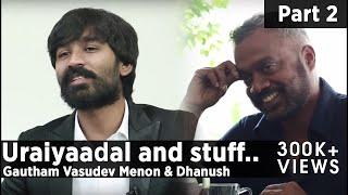 Uraiyaadal and stuff.. | Gautham Vasudev Menon & Dhanush | Part – 02