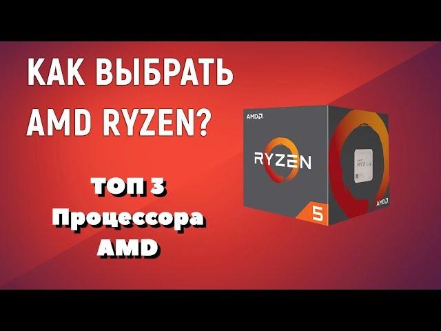 Выбор процессоров AMD Ryzen. ТОП процессоров Ryzen для игр, работы и стримов.