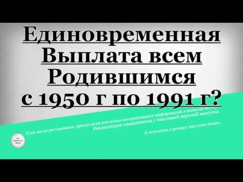Единовременная Выплата всем Родившимся с 1950 года по 1991 год - DomaVideo.Ru