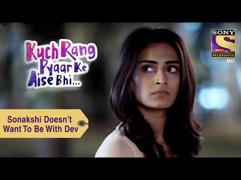 Your Favorite Character | Sonakshi Doesn't Want To Be With Dev | Kuch Rang Pyar Ke Aise Bhi