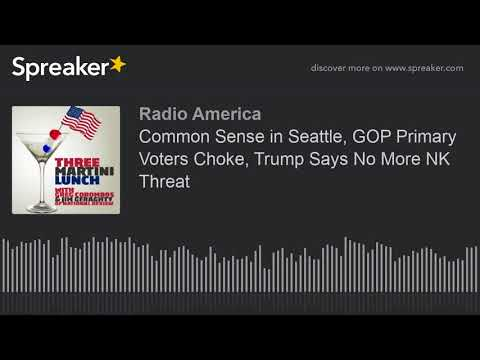 Common Sense in Seattle, GOP Primary Voters Choke, Trump Says No More NK Threat