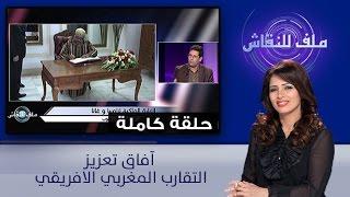 ملف للنقاش : آفاق تعزيز التقارب المغربي الافريقي