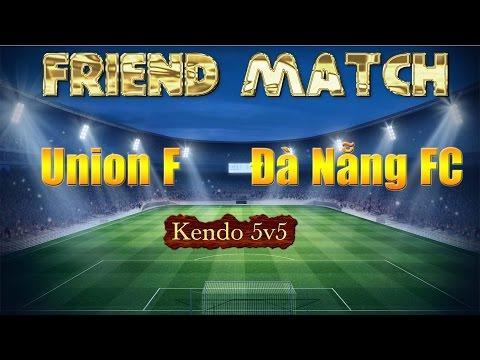 Tường Thuật Trực Tiếp -  Giao hữu Union FC - Đà Nẵng FC kendo 5&5