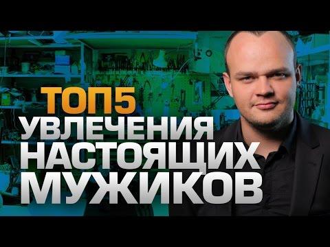 ТОП5 Увлечений настоящих МУЖИКОВ (видео)