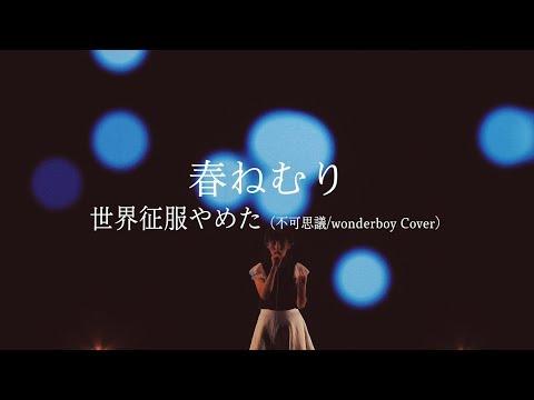 , title : '春ねむり「世界征服やめた(不可思議/wonderboy Cover)」'