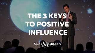 The 3 Keys to Positive Influence | Mark Sanborn, Leadership Speaker