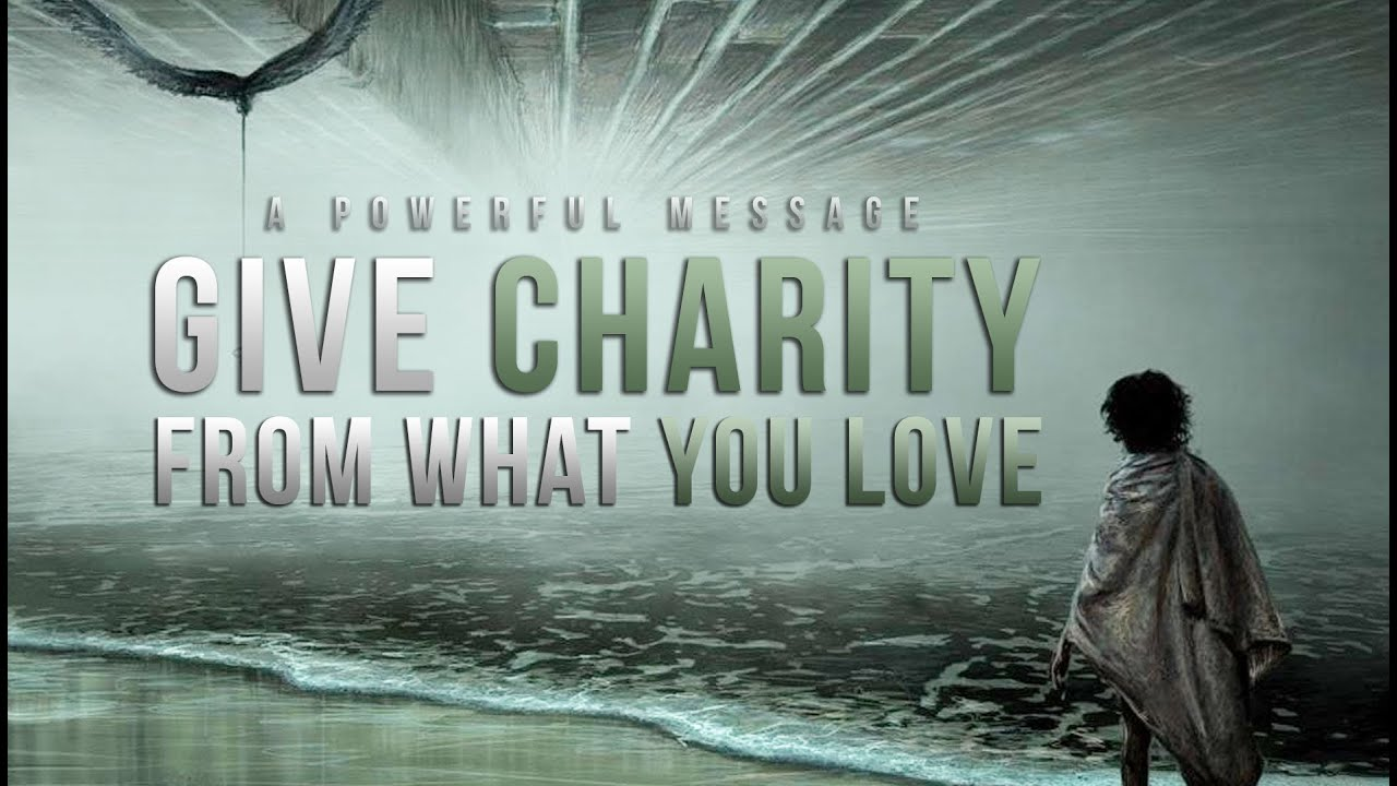 Give Charity – From What You Love – Powerful Message