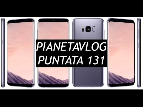 PianetaVlog 131: Galaxy S8 ed S8+ ufficiali, Android Wear 2.0 rimandato, Galaxy Note 7 ritorna