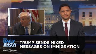 Video Trump Sends Mixed Messages on Immigration: The Daily Show MP3, 3GP, MP4, WEBM, AVI, FLV April 2018
