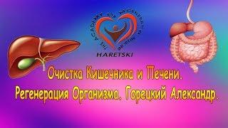Очистка Кишечника и Печени. Регенерация Организма. Горецкий Александр.