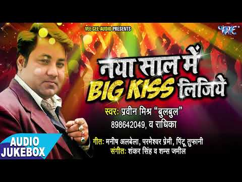Video भोजपुरी सुपरहिट Audio JUKEBOX - Naya Saal Me Big Kiss Lijiye  - Praveen Mishra Bulbul -Bhojpuri Song download in MP3, 3GP, MP4, WEBM, AVI, FLV January 2017