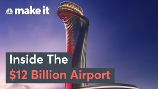 Inside The $12 Billion Istanbul New Airport