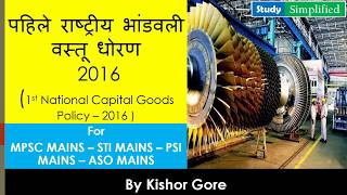 1st National Capital Goods Policy - 2016 (पहिले राष्ट्रीय भांडवली वस्तू धोरण)  For MPSC State Service Mains & PSI-STI-ASO Mains.The idea of a 'National Capital Goods Policy' was first presented by the Deptt. of Heavy Industry to the Prime Minister in the 'Make in India' workshop held in December, 2014. The policy has been finalized after extensive stakeholder consultations with industry, academia, different ministries etc. The key recommendations and elements of the policy have been formulated to support and boost development of this crucial sector. The aim of the policy is create game changing strategies for the capital goods sector. Some of the key issues addressed include availability of finance, raw material, innovation and technology, productivity, quality and environment friendly manufacturing practices, promoting exports and creating domestic demand.