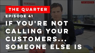 The Quarter Episode 41: If You're Not Calling Your Customers...Someone Else Is