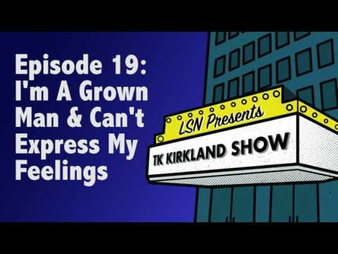 TK Kirkland Show: I'm A Grown Man & Can't Express My Feelings