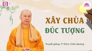 Xây chùa đúc tượng - Thượng Tọa Thích Chân Quang