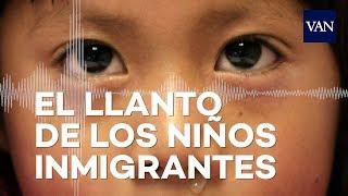 Escucha el llanto de los niños inmigrantes separados de sus padres en la frontera de Texas