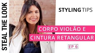 5 dicas para Corpo Violão e Cintura Retangular | The Body Type Steal The Look Ep. 06