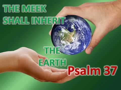 PSALM 37:11 - The meek shall inherit the Earth - Matthew 5:5
