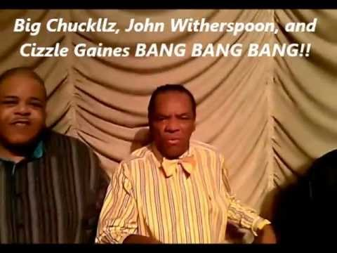 BANG BANG BANG BIG CHUCKLLZ, JOHN WITHERSPOON, AND CIZZLE