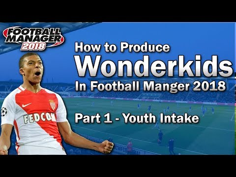 FM18 Guide - How To Produce Wonderkids In Football Manager 2018 - Part 1 - Youth Intake - FM18 Tips