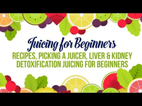 Juicing for Beginners | Recipes, Picking a Juicer, Liver & Kidney Detoxification