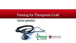 Panning for Therapeutic Gold: Cancer Genetics — Longwood Seminar