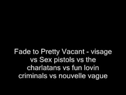 Fade to Pretty Vacant (Visage vs. Sex Pistols vs. The Charlatans vs. Fun Lovin' Criminals vs. Nouvelle Vague)