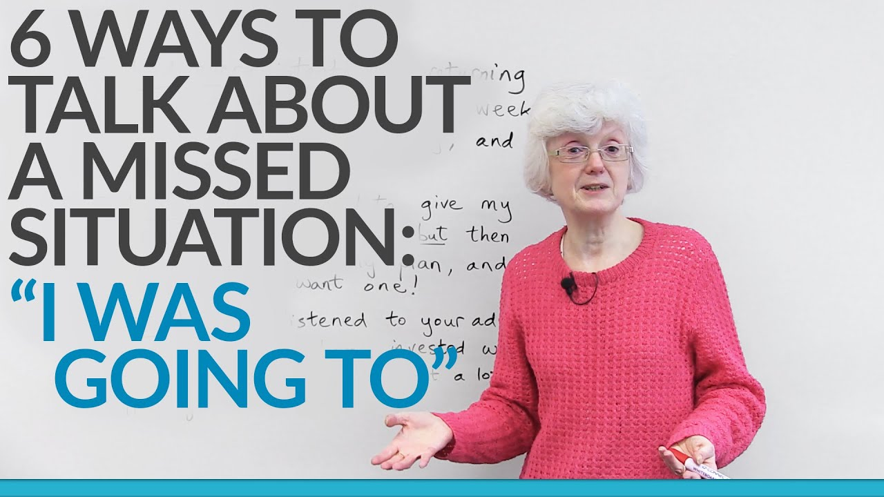 6 ways to talk about a missed situation �i was going to