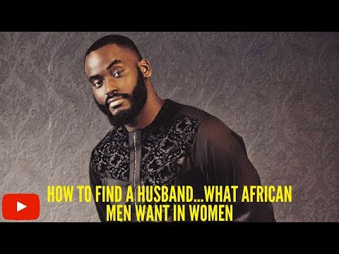 HOW TO FIND A HUSBAND.....WHAT AFRICAN MEN WANT IN WOMEN