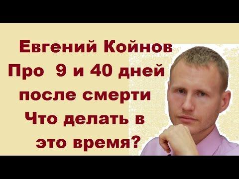 Евгений Койнов. Что происходит через  9 и 40 дней после смерти? Что делать в это время?