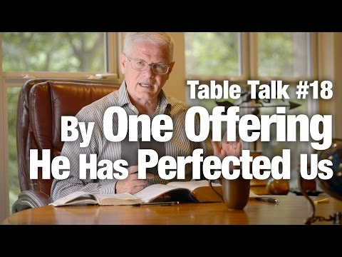 Table Talk #18 - By One Offering He Has Perfected Us
